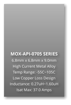 MOX-API-0705 SERIES 6.8mm x 6.8mm x 9.0mm High Current Metal Alloy Temp Range: -55C~105C Low Copper Loss Design Inductance: 0.27uH~1.60uH Isat Max: 37.0 Amps
