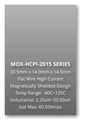MOX-HCPI-2015 SERIES 20.5mm x 14.0mm x 14.5mm Flat Wire High Current Magnetically Shielded Design Temp Range: -40C~125C Inductance: 2.20uH~33.00uH Isat Max: 60.50Amps