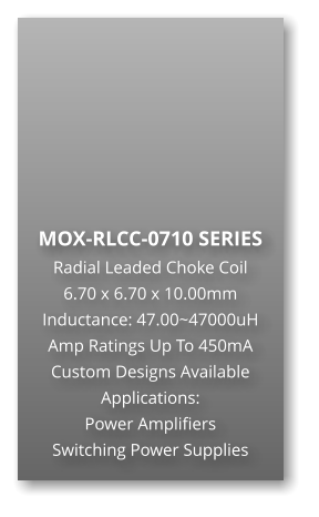 MOX-RLCC-0710 SERIES Radial Leaded Choke Coil 6.70 x 6.70 x 10.00mm Inductance: 47.00~47000uH Amp Ratings Up To 450mA Custom Designs Available Applications: Power Amplifiers Switching Power Supplies