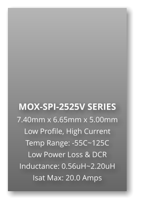 MOX-SPI-2525V SERIES 7.40mm x 6.65mm x 5.00mm Low Profile, High Current Temp Range: -55C~125C Low Power Loss & DCR Inductance: 0.56uH~2.20uH Isat Max: 20.0 Amps