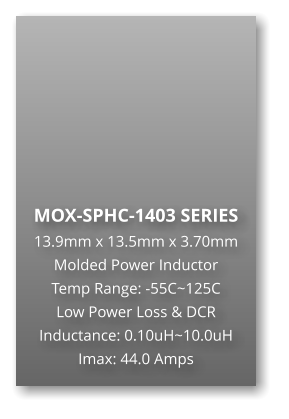 MOX-SPHC-1403 SERIES 13.9mm x 13.5mm x 3.70mm Molded Power Inductor Temp Range: -55C~125C Low Power Loss & DCR Inductance: 0.10uH~10.0uH Imax: 44.0 Amps