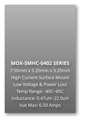 MOX-SMHC-0402 SERIES 7.50mm x 5.20mm x 3.20mm High Current Surface Mount Low Voltage & Power Loss Temp Range: -40C~85C Inductance: 0.47uH~22.0uH Isat Max: 6.50 Amps