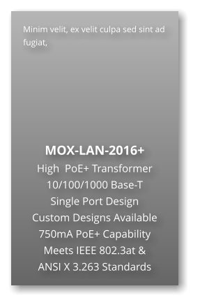 Minim velit, ex velit culpa sed sint ad fugiat,        MOX-LAN-2016+ High  PoE+ Transformer 10/100/1000 Base-T Single Port Design Custom Designs Available 750mA PoE+ Capability Meets IEEE 802.3at & ANSI X 3.263 Standards
