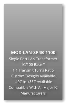 MOX-LAN-SP4B-1100 Single Port LAN Transformer 10/100 Base-T  1:1 Transmit Turns Ratio Custom Designs Available  -40C to +85C Available Compatible With All Major IC Manufacturers