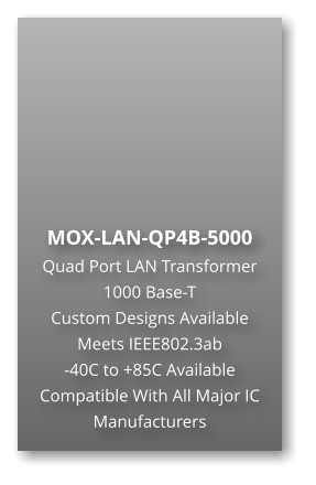 MOX-LAN-QP4B-5000 Quad Port LAN Transformer 1000 Base-T Custom Designs Available Meets IEEE802.3ab -40C to +85C Available Compatible With All Major IC Manufacturers