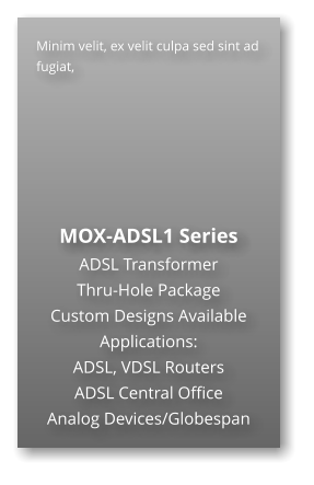 Minim velit, ex velit culpa sed sint ad fugiat,        MOX-ADSL1 Series ADSL Transformer Thru-Hole Package  Custom Designs Available Applications: ADSL, VDSL Routers ADSL Central Office Analog Devices/Globespan