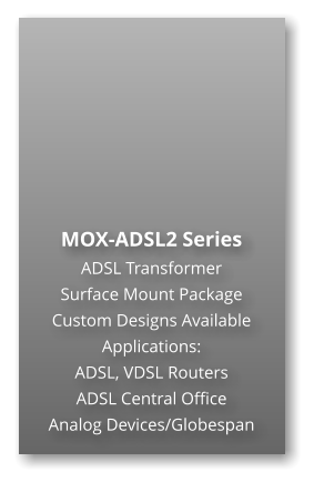 MOX-ADSL2 Series ADSL Transformer Surface Mount Package  Custom Designs Available Applications: ADSL, VDSL Routers ADSL Central Office Analog Devices/Globespan
