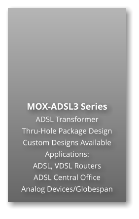 MOX-ADSL3 Series ADSL Transformer Thru-Hole Package Design Custom Designs Available Applications: ADSL, VDSL Routers ADSL Central Office Analog Devices/Globespan