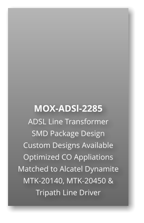 MOX-ADSl-2285 ADSL Line Transformer SMD Package Design Custom Designs Available Optimized CO Appliations Matched to Alcatel Dynamite MTK-20140, MTK-20450 & Tripath Line Driver