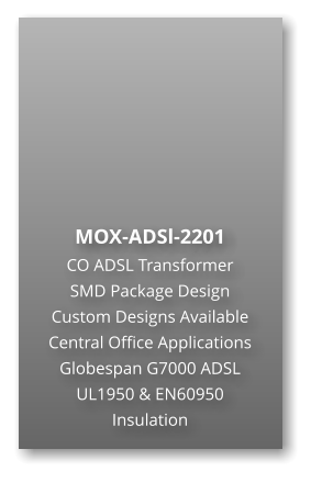 MOX-ADSl-2201 CO ADSL Transformer SMD Package Design Custom Designs Available Central Office Applications Globespan G7000 ADSL UL1950 & EN60950 Insulation