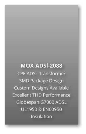 MOX-ADSl-2088 CPE ADSL Transformer SMD Package Design Custom Designs Available Excellent THD Performance Globespan G7000 ADSL UL1950 & EN60950 Insulation