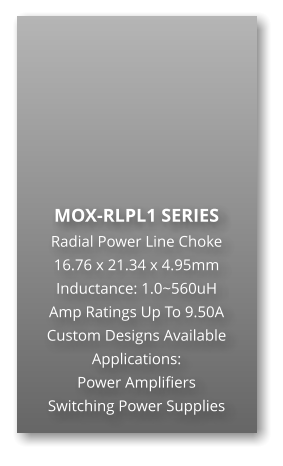 MOX-RLPL1 SERIES Radial Power Line Choke 16.76 x 21.34 x 4.95mm Inductance: 1.0~560uH Amp Ratings Up To 9.50A Custom Designs Available Applications: Power Amplifiers Switching Power Supplies