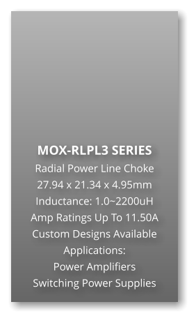 MOX-RLPL3 SERIES Radial Power Line Choke 27.94 x 21.34 x 4.95mm Inductance: 1.0~2200uH Amp Ratings Up To 11.50A Custom Designs Available Applications: Power Amplifiers Switching Power Supplies