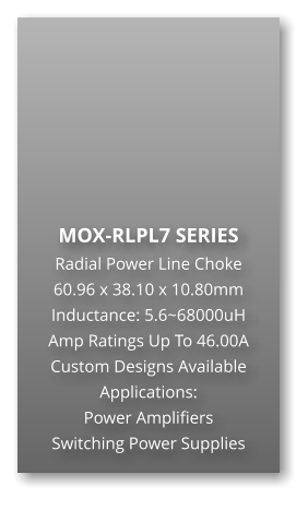 MOX-RLPL7 SERIES Radial Power Line Choke 60.96 x 38.10 x 10.80mm Inductance: 5.6~68000uH Amp Ratings Up To 46.00A Custom Designs Available Applications: Power Amplifiers Switching Power Supplies