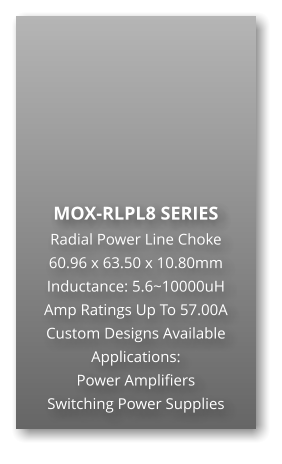 MOX-RLPL8 SERIES Radial Power Line Choke 60.96 x 63.50 x 10.80mm Inductance: 5.6~10000uH Amp Ratings Up To 57.00A Custom Designs Available Applications: Power Amplifiers Switching Power Supplies