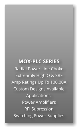 MOX-PLC SERIES Radial Power Line Choke Extreamly High Q & SRF Amp Ratings Up To 100.00A Custom Designs Available Applications: Power Amplifiers RFI Supression Switching Power Supplies