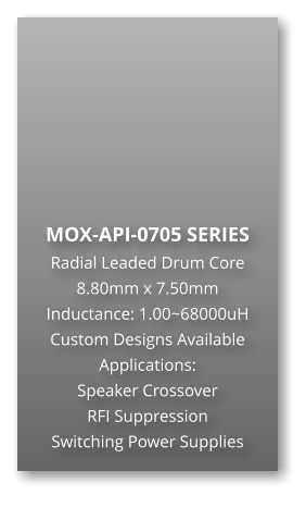 MOX-API-0705 SERIES Radial Leaded Drum Core 8.80mm x 7.50mm Inductance: 1.00~68000uH Custom Designs Available Applications: Speaker Crossover RFI Suppression Switching Power Supplies