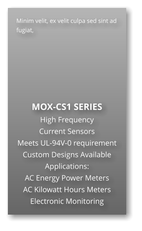 Minim velit, ex velit culpa sed sint ad fugiat,        MOX-CS1 SERIES High Frequency  Current Sensors Meets UL-94V-0 requirement Custom Designs Available Applications: AC Energy Power Meters AC Kilowatt Hours Meters Electronic Monitoring