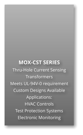 MOX-CST SERIES Thru-Hole Current Sensing Transformers Meets UL-94V-0 requirement Custom Designs Available Applications: HVAC Controls Test Protection Systems Electronic Monitoring