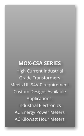 MOX-CSA SERIES High Current Industrial Grade Transformers Meets UL-94V-0 requirement Custom Designs Available Applications: Industrial Electronics AC Energy Power Meters AC Kilowatt Hour Meters