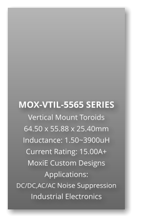 MOX-VTIL-5565 SERIES Vertical Mount Toroids 64.50 x 55.88 x 25.40mm Inductance: 1.50~3900uH Current Rating: 15.00A+ MoxiE Custom Designs Applications: DC/DC,AC/AC Noise Suppression Industrial Electronics