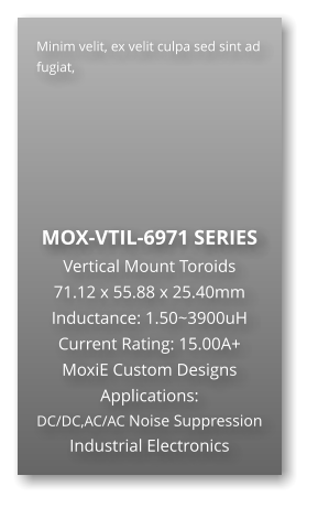 Minim velit, ex velit culpa sed sint ad fugiat,        MOX-VTIL-6971 SERIES Vertical Mount Toroids 71.12 x 55.88 x 25.40mm Inductance: 1.50~3900uH Current Rating: 15.00A+ MoxiE Custom Designs Applications: DC/DC,AC/AC Noise Suppression Industrial Electronics