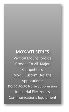 MOX-VTI SERIES Vertical Mount Toroids Crosses To All  Major Competitors MoxiE Custom Designs Applications: DC/DC,AC/AC Noise Suppression Industrial Electronics Communications Equipment