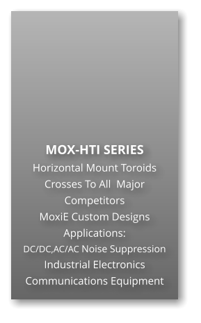 MOX-HTI SERIES Horizontal Mount Toroids Crosses To All  Major Competitors MoxiE Custom Designs Applications: DC/DC,AC/AC Noise Suppression Industrial Electronics Communications Equipment