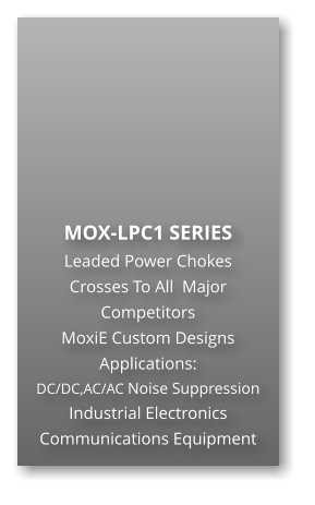MOX-LPC1 SERIES Leaded Power Chokes Crosses To All  Major Competitors MoxiE Custom Designs Applications: DC/DC,AC/AC Noise Suppression Industrial Electronics Communications Equipment