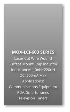 MOX-LCI-603 SERIES Laser Cut Wire Wound Surface Mount Chip Inductor Inductance: 1.0nH~220nH IDC: 500mA Max. Applications: Communications Equipment PDA, Smartphones Television Tuners