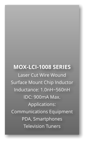 MOX-LCI-1008 SERIES Laser Cut Wire Wound Surface Mount Chip Inductor Inductance: 1.0nH~560nH IDC: 900mA Max. Applications: Communications Equipment PDA, Smartphones Television Tuners