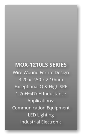 MOX-1210LS SERIES Wire Wound Ferrite Design 3.20 x 2.50 x 2.10mm Exceptional Q & High SRF 1.2nH~47nH Inductance Applications: Communication Equipment LED Lighting Industrial Electronic
