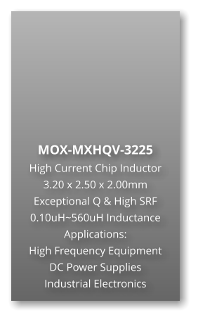 MOX-MXHQV-3225  High Current Chip Inductor 3.20 x 2.50 x 2.00mm Exceptional Q & High SRF 0.10uH~560uH Inductance Applications: High Frequency Equipment DC Power Supplies Industrial Electronics