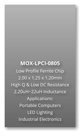 MOX-LPCI-0805 Low Profile Ferrite Chip 2.00 x 1.25 x 1.20mm High Q & Low DC Resistance 2.20uH~22uH Inductance Applications: Portable Computers LED Lighting Industrial Electronics
