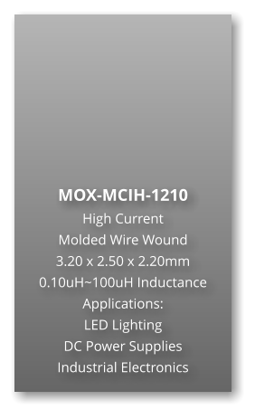 MOX-MCIH-1210 High Current  Molded Wire Wound  3.20 x 2.50 x 2.20mm 0.10uH~100uH Inductance Applications: LED Lighting DC Power Supplies Industrial Electronics