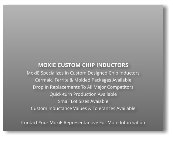 MOXIE CUSTOM CHIP INDUCTORS MoxiE Specializes In Custom Designed Chip Inductors Cermaic, Ferrite & Molded Packages Available Drop In Replacements To All Major Competitors Quick-turn Production Available Small Lot Sizes Avaiable Custom Inductance Values & Tolerances Available  Contact Your MoxiE Representantive For More Information