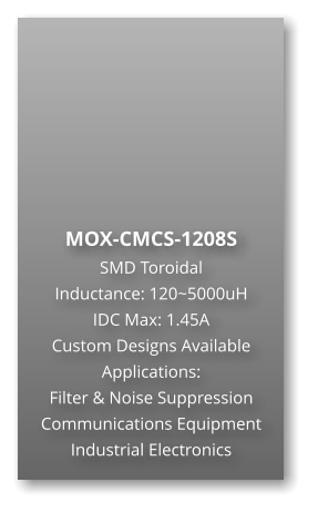 MOX-CMCS-1208S SMD Toroidal Inductance: 120~5000uH IDC Max: 1.45A Custom Designs Available Applications: Filter & Noise Suppression Communications Equipment Industrial Electronics