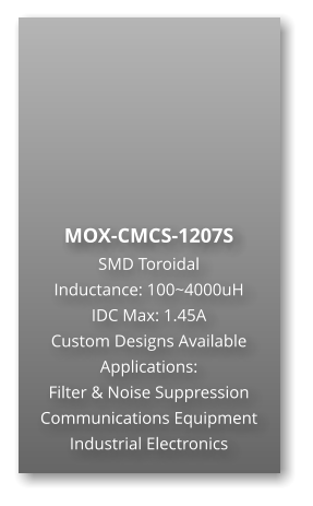 MOX-CMCS-1207S SMD Toroidal Inductance: 100~4000uH IDC Max: 1.45A Custom Designs Available Applications: Filter & Noise Suppression Communications Equipment Industrial Electronics